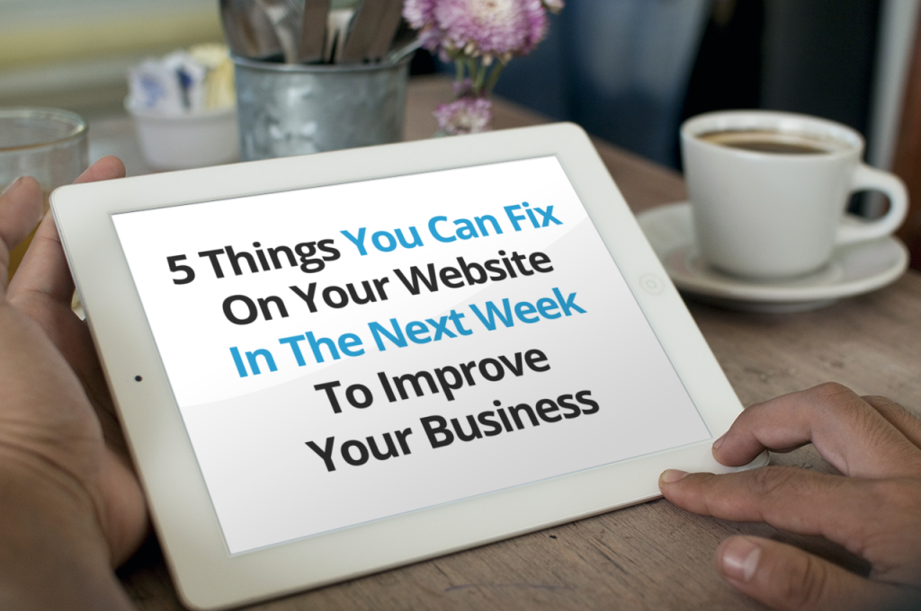 5 Things You Can Fix On Your Website In The Next Week To Improve Your Business.